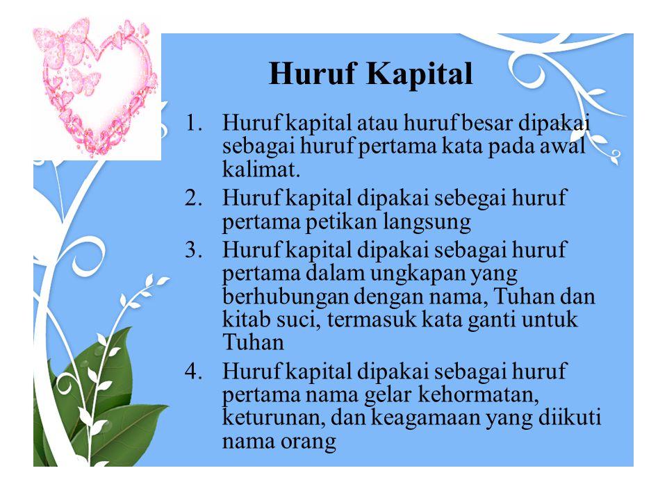 Huruf Kapital 1.Huruf kapital atau huruf besar dipakai sebagai huruf pertama kata pada awal kalimat. 2.Huruf kapital dipakai sebegai huruf pertama pet