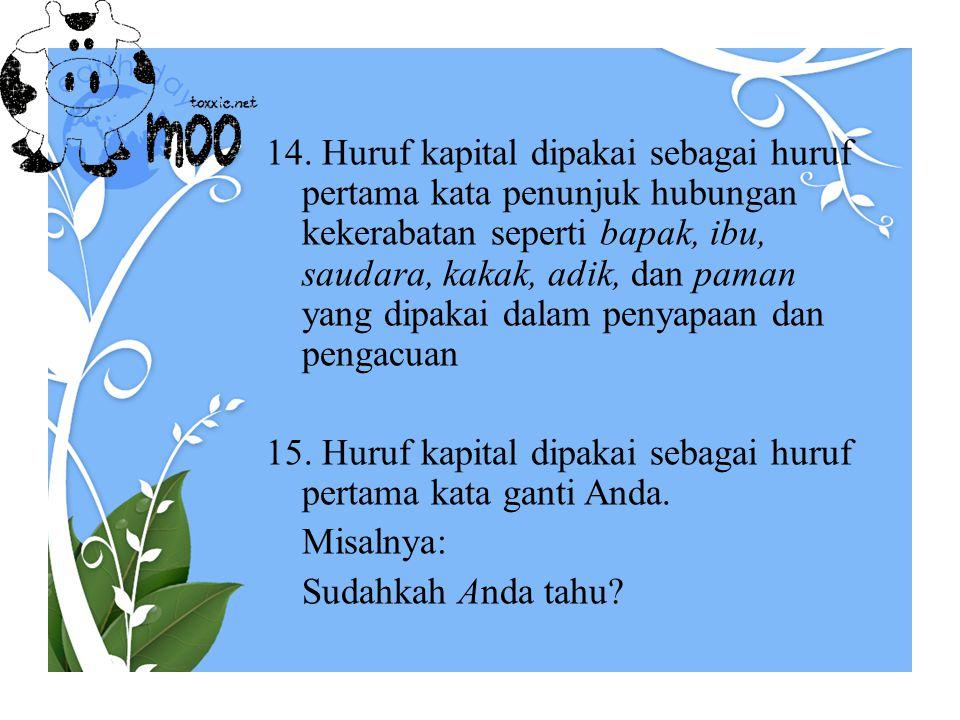 14. Huruf kapital dipakai sebagai huruf pertama kata penunjuk hubungan kekerabatan seperti bapak, ibu, saudara, kakak, adik, dan paman yang dipakai da