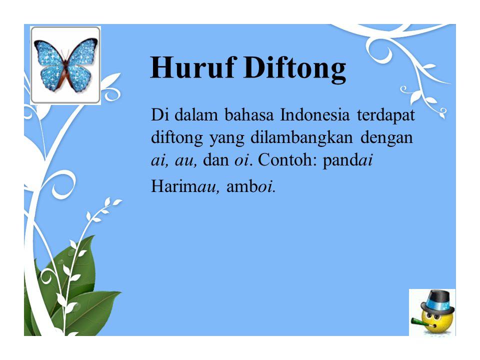 Huruf Diftong Di dalam bahasa Indonesia terdapat diftong yang dilambangkan dengan ai, au, dan oi. Contoh: pandai Harimau, amboi.