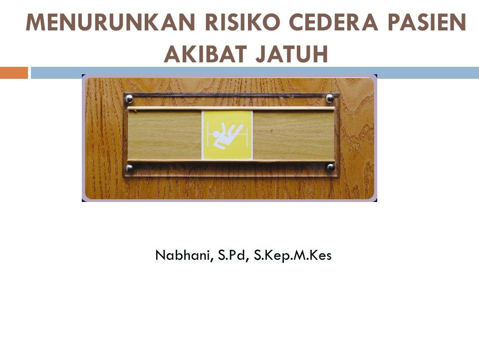 MENURUNKAN RISIKO CEDERA PASIEN AKIBAT JATUH Nabhani, S.Pd, S.Kep.M.Kes