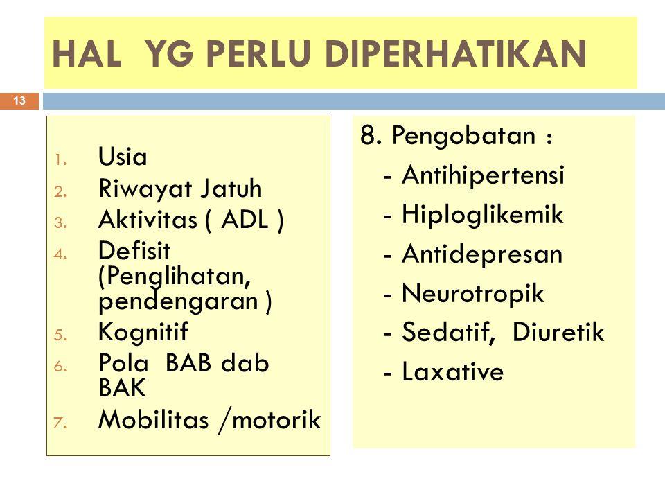 HAL YG PERLU DIPERHATIKAN 1. Usia 2. Riwayat Jatuh 3. Aktivitas ( ADL ) 4. Defisit (Penglihatan, pendengaran ) 5. Kognitif 6. Pola BAB dab BAK 7. Mobi