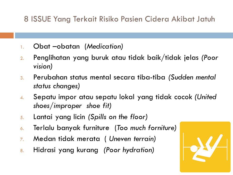 8 ISSUE Yang Terkait Risiko Pasien Cidera Akibat Jatuh 1. Obat –obatan (Medication) 2. Penglihatan yang buruk atau tidak baik/tidak jelas (Poor vision