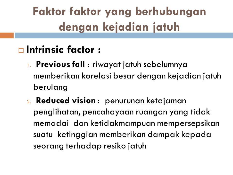 Faktor faktor yang berhubungan dengan kejadian jatuh  Intrinsic factor : 1. Previous fall : riwayat jatuh sebelumnya memberikan korelasi besar dengan
