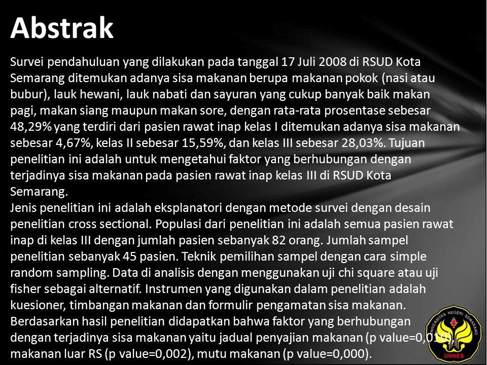 Abstrak Survei pendahuluan yang dilakukan pada tanggal 17 Juli 2008 di RSUD Kota Semarang ditemukan adanya sisa makanan berupa makanan pokok (nasi atau bubur), lauk hewani, lauk nabati dan sayuran yang cukup banyak baik makan pagi, makan siang maupun makan sore, dengan rata-rata prosentase sebesar 48,29% yang terdiri dari pasien rawat inap kelas I ditemukan adanya sisa makanan sebesar 4,67%, kelas II sebesar 15,59%, dan kelas III sebesar 28,03%.