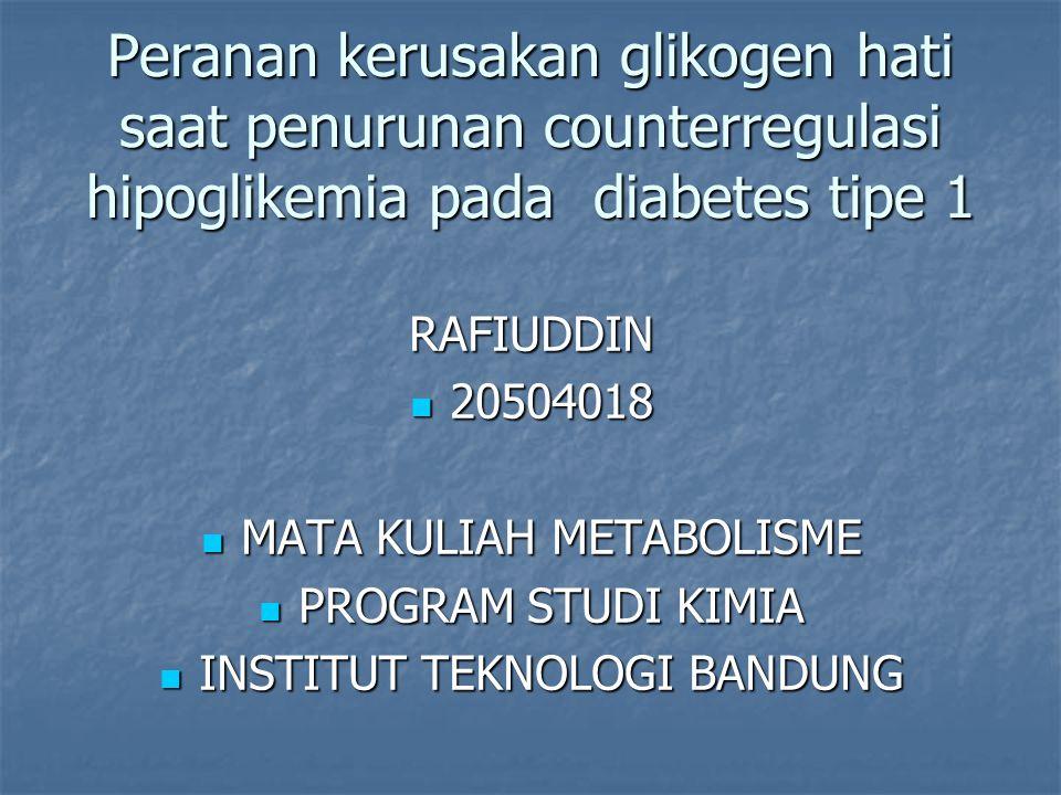 RAFIUDDIN 20504018 20504018 MATA KULIAH METABOLISME MATA KULIAH METABOLISME PROGRAM STUDI KIMIA PROGRAM STUDI KIMIA INSTITUT TEKNOLOGI BANDUNG INSTITUT TEKNOLOGI BANDUNG Peranan kerusakan glikogen hati saat penurunan counterregulasi hipoglikemia pada diabetes tipe 1