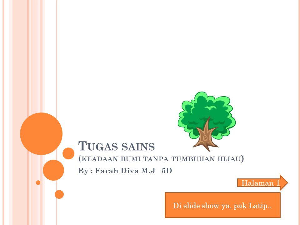 T UGAS SAINS ( KEADAAN BUMI TANPA TUMBUHAN HIJAU ) By : Farah Diva M.J 5D Di slide show ya, pak Latip..