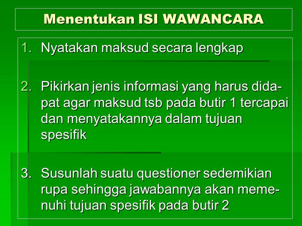Menentukan ISI WAWANCARA 1.Nyatakan maksud secara lengkap 2.Pikirkan jenis informasi yang harus dida- pat agar maksud tsb pada butir 1 tercapai dan me