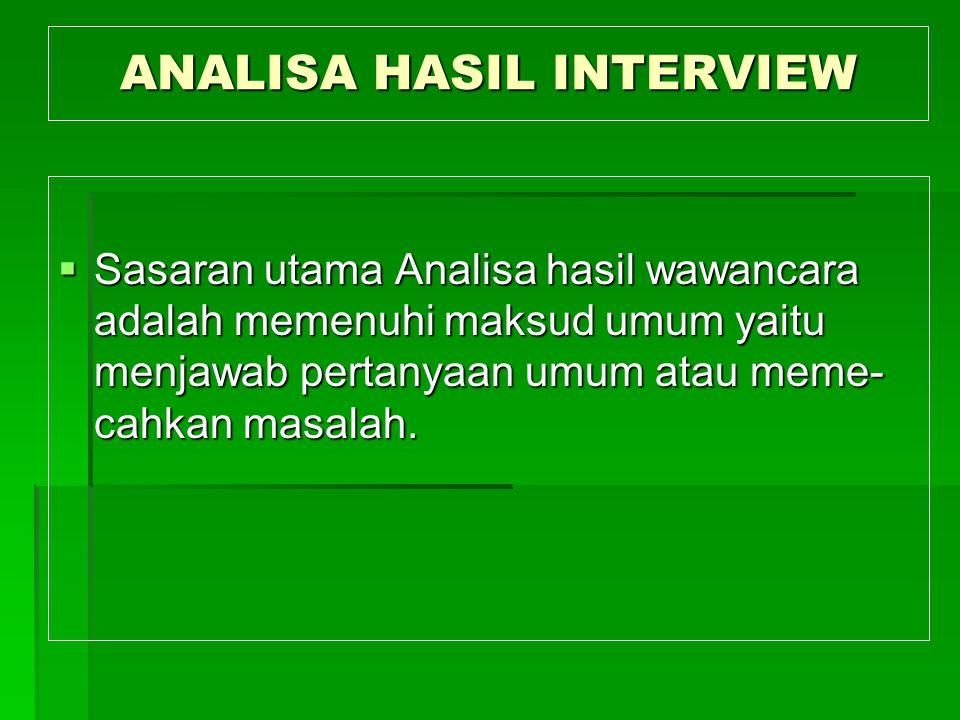ANALISA HASIL INTERVIEW  Sasaran utama Analisa hasil wawancara adalah memenuhi maksud umum yaitu menjawab pertanyaan umum atau meme- cahkan masalah.