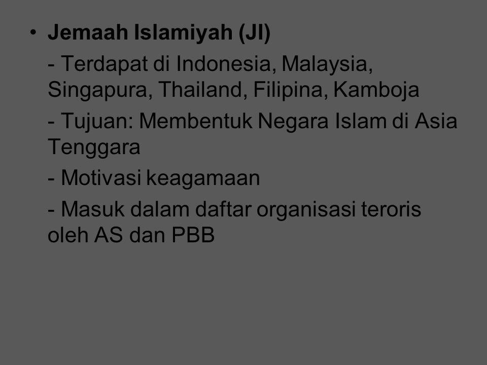 Jemaah Islamiyah (JI) - Terdapat di Indonesia, Malaysia, Singapura, Thailand, Filipina, Kamboja - Tujuan: Membentuk Negara Islam di Asia Tenggara - Mo