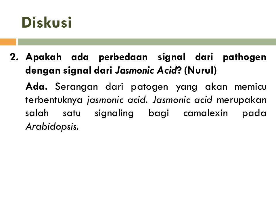 Diskusi 2.Apakah ada perbedaan signal dari pathogen dengan signal dari Jasmonic Acid? (Nurul) Ada. Serangan dari patogen yang akan memicu terbentuknya