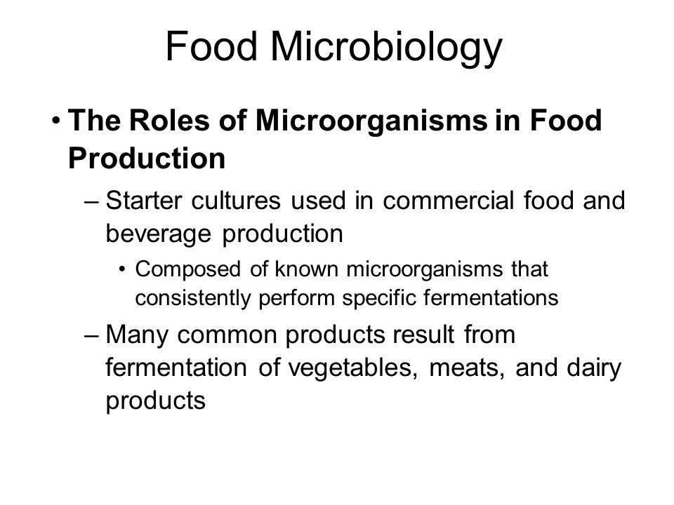 Food Microbiology The Roles of Microorganisms in Food Production –Starter cultures used in commercial food and beverage production Composed of known m