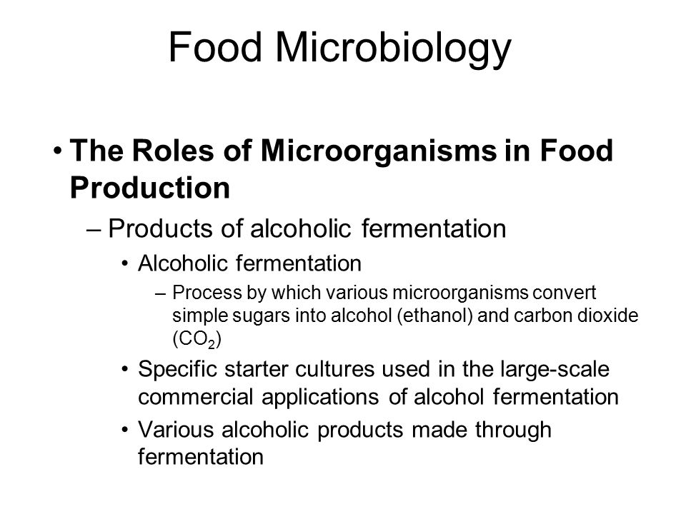 Food Microbiology The Roles of Microorganisms in Food Production –Products of alcoholic fermentation Alcoholic fermentation –Process by which various