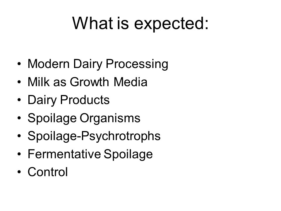 What is expected: Modern Dairy Processing Milk as Growth Media Dairy Products Spoilage Organisms Spoilage-Psychrotrophs Fermentative Spoilage Control