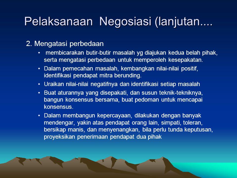 Pelaksanaan Negosiasi (lanjutan.... 2. Mengatasi perbedaan membicarakan butir-butir masalah yg diajukan kedua belah pihak, serta mengatasi perbedaan u