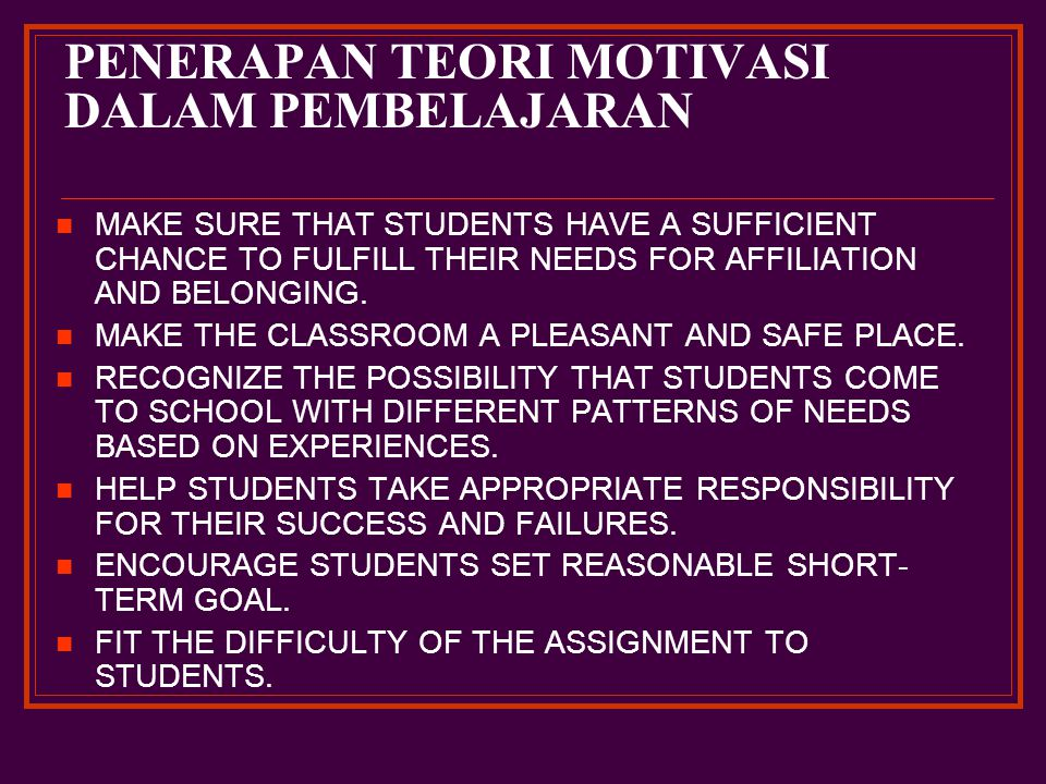 PENERAPAN TEORI MOTIVASI DALAM PEMBELAJARAN MAKE SURE THAT STUDENTS HAVE A SUFFICIENT CHANCE TO FULFILL THEIR NEEDS FOR AFFILIATION AND BELONGING.