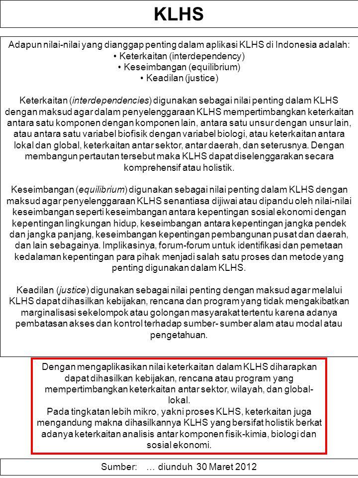 KLHS Adapun nilai-nilai yang dianggap penting dalam aplikasi KLHS di Indonesia adalah: Keterkaitan (interdependency) Keseimbangan (equilibrium) Keadilan (justice) Keterkaitan (interdependencies) digunakan sebagai nilai penting dalam KLHS dengan maksud agar dalam penyelenggaraan KLHS mempertimbangkan keterkaitan antara satu komponen dengan komponen lain, antara satu unsur dengan unsur lain, atau antara satu variabel biofisik dengan variabel biologi, atau keterkaitan antara lokal dan global, keterkaitan antar sektor, antar daerah, dan seterusnya.