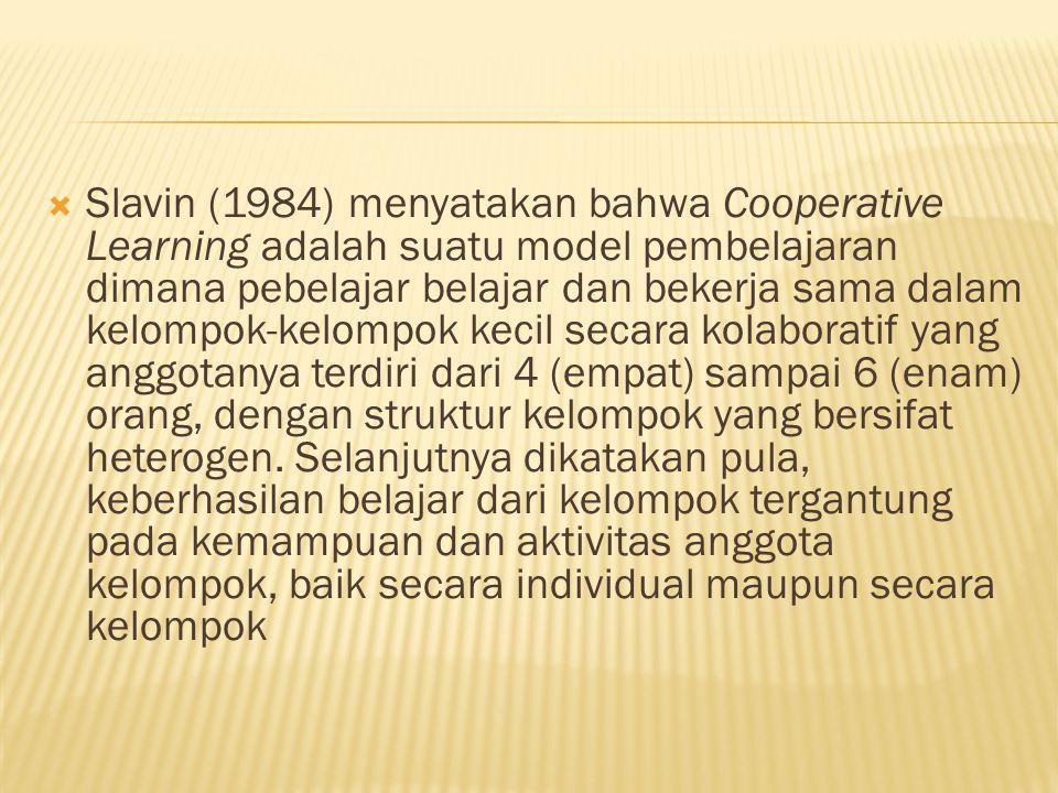  Slavin (1984) menyatakan bahwa Cooperative Learning adalah suatu model pembelajaran dimana pebelajar belajar dan bekerja sama dalam kelompok-kelompok kecil secara kolaboratif yang anggotanya terdiri dari 4 (empat) sampai 6 (enam) orang, dengan struktur kelompok yang bersifat heterogen.