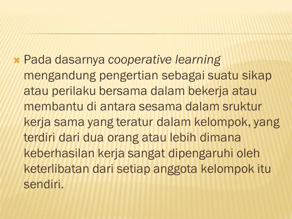  Pada dasarnya cooperative learning mengandung pengertian sebagai suatu sikap atau perilaku bersama dalam bekerja atau membantu di antara sesama dala