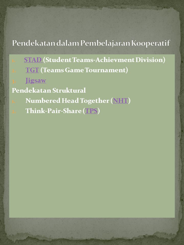 1. STAD (Student Teams-Achievment Division) STAD 2. TGT (Teams Game Tournament) TGT 3. Jigsaw Jigsaw Pendekatan Struktural 1. Numbered Head Together (