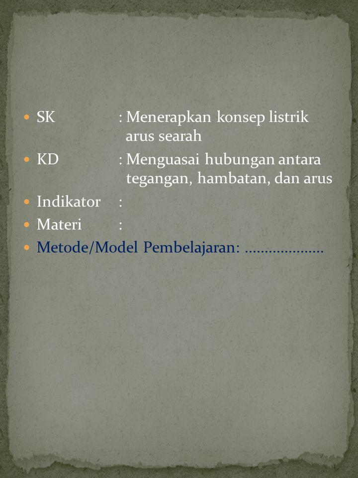 SK : Menerapkan konsep listrik arus searah KD : Menguasai hubungan antara tegangan, hambatan, dan arus Indikator: Materi: Metode/Model Pembelajaran:..