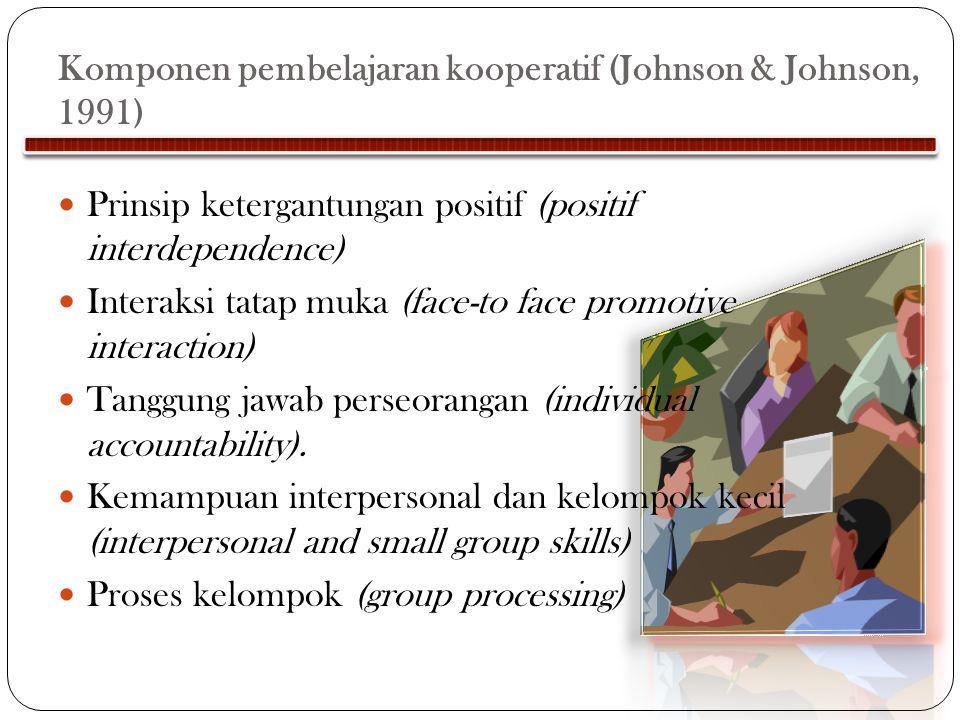 Komponen pembelajaran kooperatif (Johnson & Johnson, 1991) Prinsip ketergantungan positif (positif interdependence) Interaksi tatap muka (face-to face