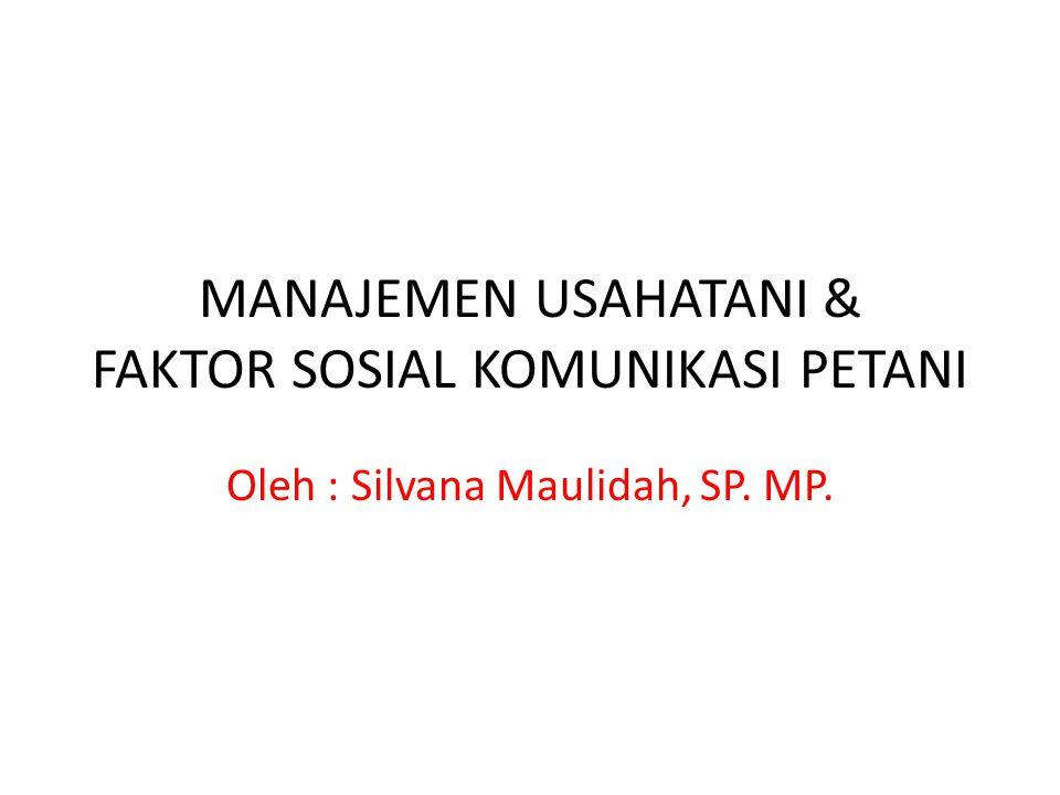 MANAJEMEN USAHATANI & FAKTOR SOSIAL KOMUNIKASI PETANI Oleh : Silvana Maulidah, SP. MP.