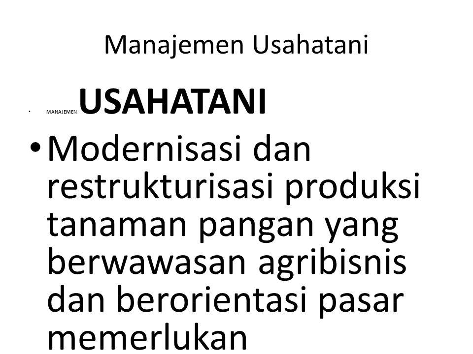 Manajemen Usahatani MANAJEMEN USAHATANI Modernisasi dan restrukturisasi produksi tanaman pangan yang berwawasan agribisnis dan berorientasi pasar meme