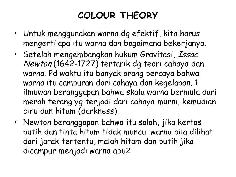 COLOUR THEORY Untuk menggunakan warna dg efektif, kita harus mengerti apa itu warna dan bagaimana bekerjanya.