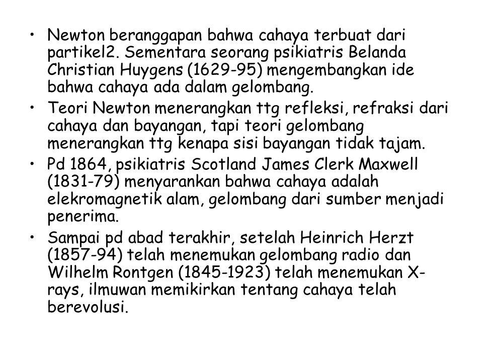 Newton beranggapan bahwa cahaya terbuat dari partikel2. Sementara seorang psikiatris Belanda Christian Huygens (1629-95) mengembangkan ide bahwa cahay