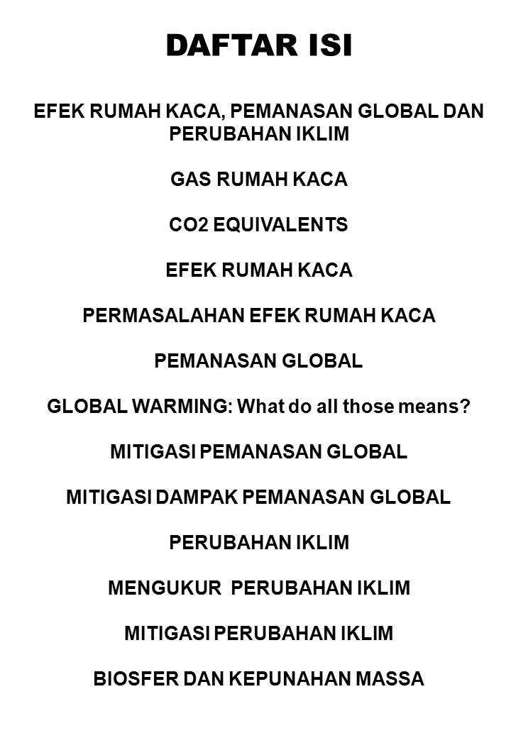 DAFTAR ISI EFEK RUMAH KACA, PEMANASAN GLOBAL DAN PERUBAHAN IKLIM GAS RUMAH KACA CO2 EQUIVALENTS EFEK RUMAH KACA PERMASALAHAN EFEK RUMAH KACA PEMANASAN GLOBAL GLOBAL WARMING: What do all those means.