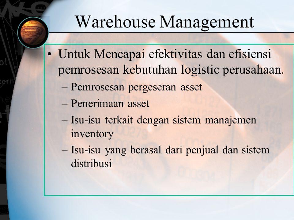 Warehouse Management Untuk Mencapai efektivitas dan efisiensi pemrosesan kebutuhan logistic perusahaan. –Pemrosesan pergeseran asset –Penerimaan asset