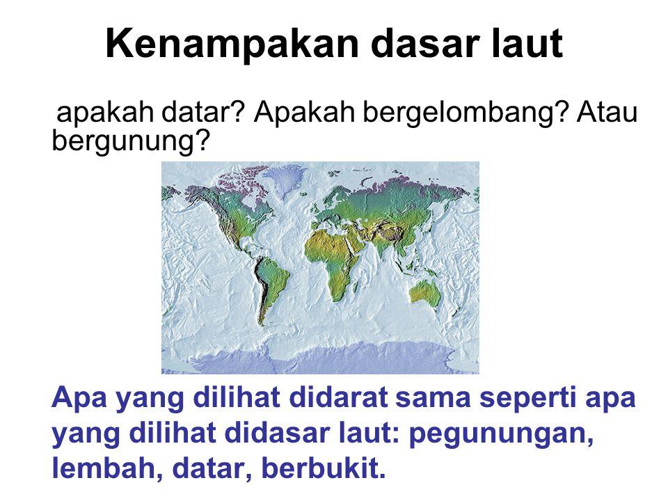 Ada gunung paling tinggi, ada lembah paling dalam dan ada daratan semua ada didasar laut.