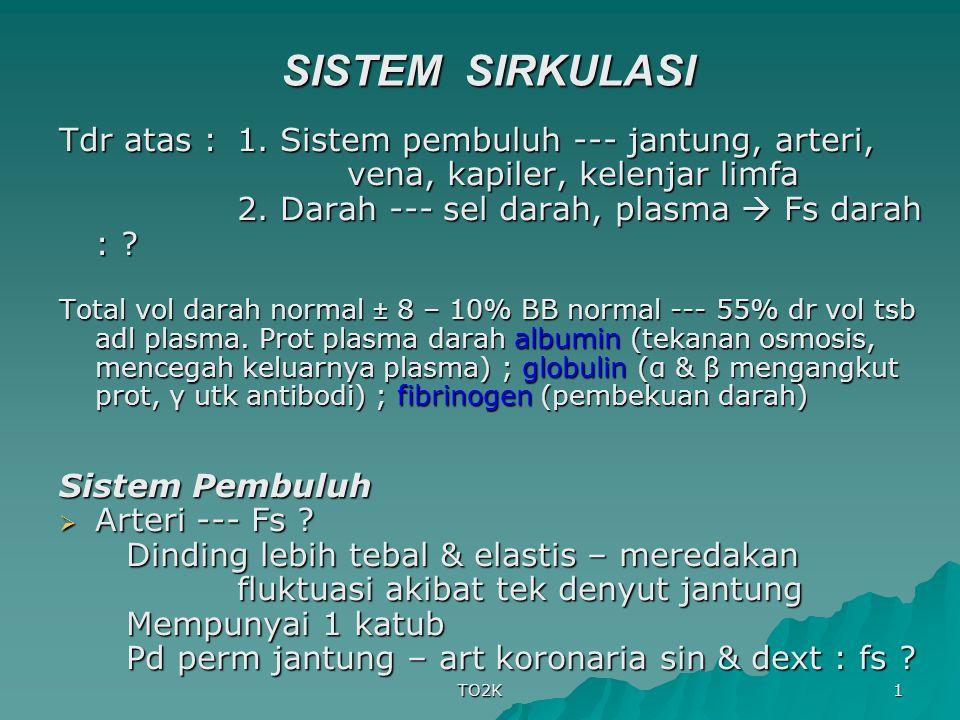 TO2K 1 SISTEM SIRKULASI Tdr atas : 1. Sistem pembuluh --- jantung, arteri, vena, kapiler, kelenjar limfa 2. Darah --- sel darah, plasma  Fs darah : ?