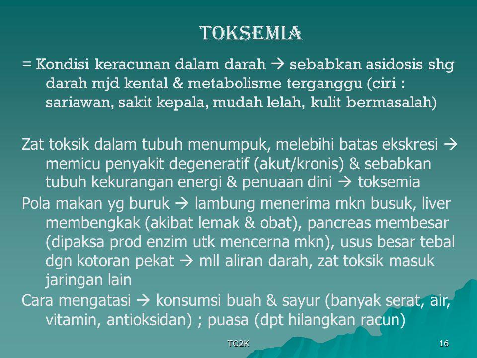 TO2K 16 TOKSEMIA = Kondisi keracunan dalam darah  sebabkan asidosis shg darah mjd kental & metabolisme terganggu (ciri : sariawan, sakit kepala, muda