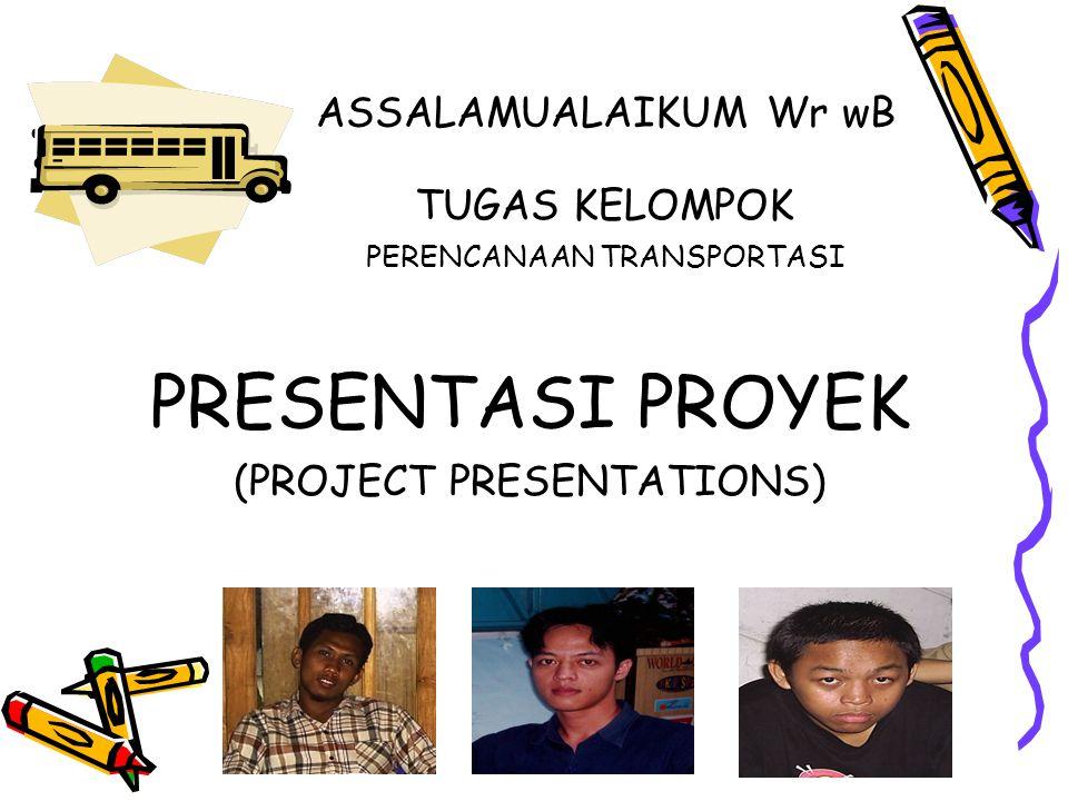 ASSALAMUALAIKUM Wr wB TUGAS KELOMPOK PERENCANAAN TRANSPORTASI PRESENTASI PROYEK (PROJECT PRESENTATIONS)
