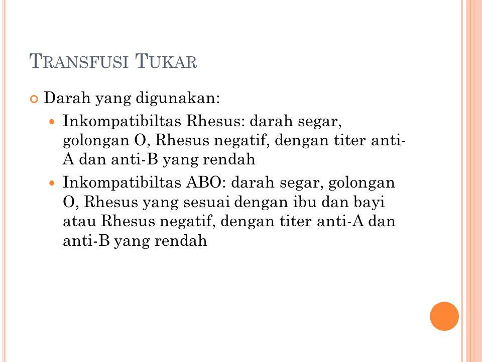 T RANSFUSI T UKAR Darah yang digunakan: Inkompatibiltas Rhesus: darah segar, golongan O, Rhesus negatif, dengan titer anti- A dan anti-B yang rendah Inkompatibiltas ABO: darah segar, golongan O, Rhesus yang sesuai dengan ibu dan bayi atau Rhesus negatif, dengan titer anti-A dan anti-B yang rendah