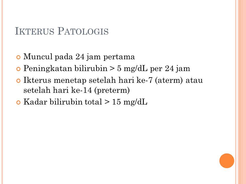 I KTERUS P ATOLOGIS Muncul pada 24 jam pertama Peningkatan bilirubin > 5 mg/dL per 24 jam Ikterus menetap setelah hari ke-7 (aterm) atau setelah hari ke-14 (preterm) Kadar bilirubin total > 15 mg/dL