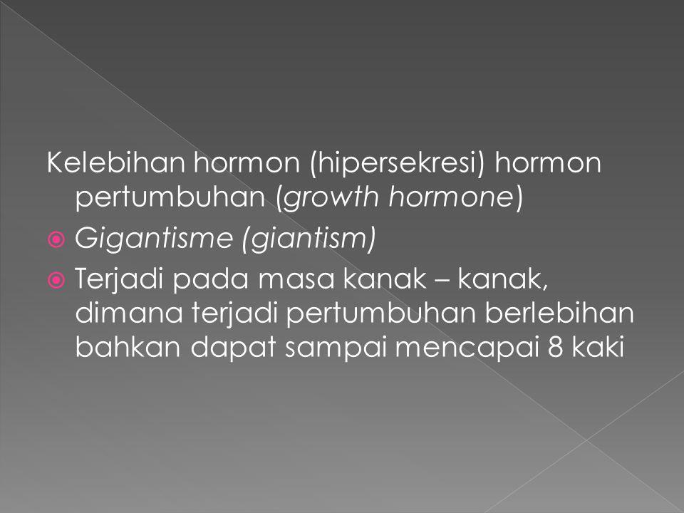 Kelebihan hormon (hipersekresi) hormon pertumbuhan (growth hormone)  Gigantisme (giantism)  Terjadi pada masa kanak – kanak, dimana terjadi pertumbuhan berlebihan bahkan dapat sampai mencapai 8 kaki