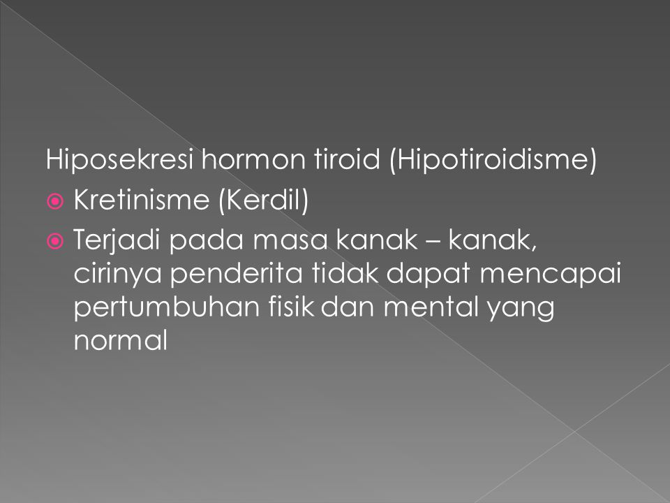 Hiposekresi hormon tiroid (Hipotiroidisme)  Kretinisme (Kerdil)  Terjadi pada masa kanak – kanak, cirinya penderita tidak dapat mencapai pertumbuhan
