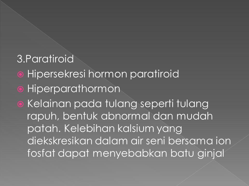 3.Paratiroid  Hipersekresi hormon paratiroid  Hiperparathormon  Kelainan pada tulang seperti tulang rapuh, bentuk abnormal dan mudah patah. Kelebih