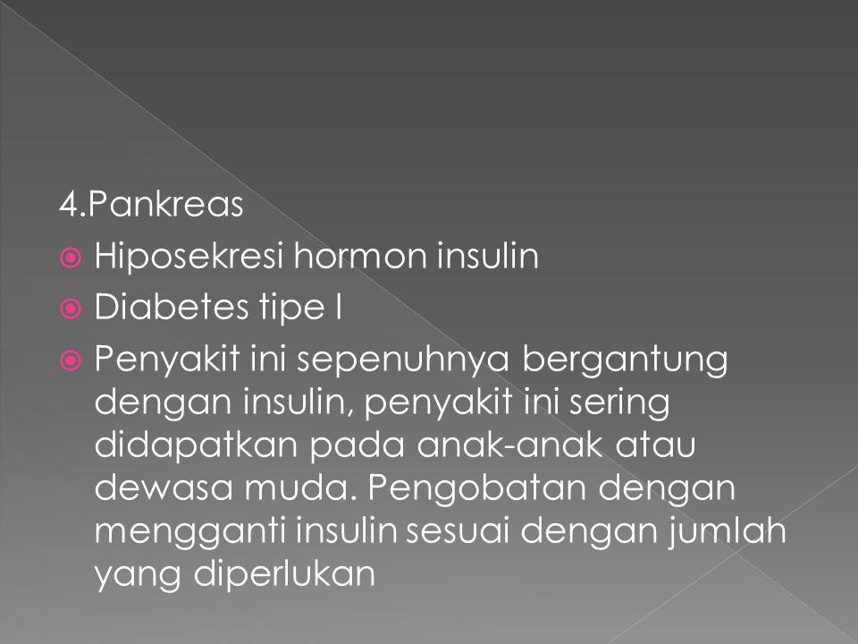 4.Pankreas  Hiposekresi hormon insulin  Diabetes tipe I  Penyakit ini sepenuhnya bergantung dengan insulin, penyakit ini sering didapatkan pada ana