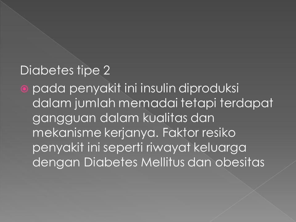 Diabetes tipe 2  pada penyakit ini insulin diproduksi dalam jumlah memadai tetapi terdapat gangguan dalam kualitas dan mekanisme kerjanya. Faktor res