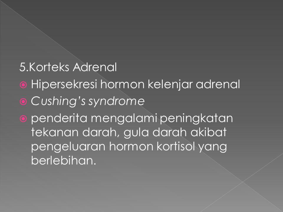 5.Korteks Adrenal  Hipersekresi hormon kelenjar adrenal  Cushing's syndrome  penderita mengalami peningkatan tekanan darah, gula darah akibat pengeluaran hormon kortisol yang berlebihan.