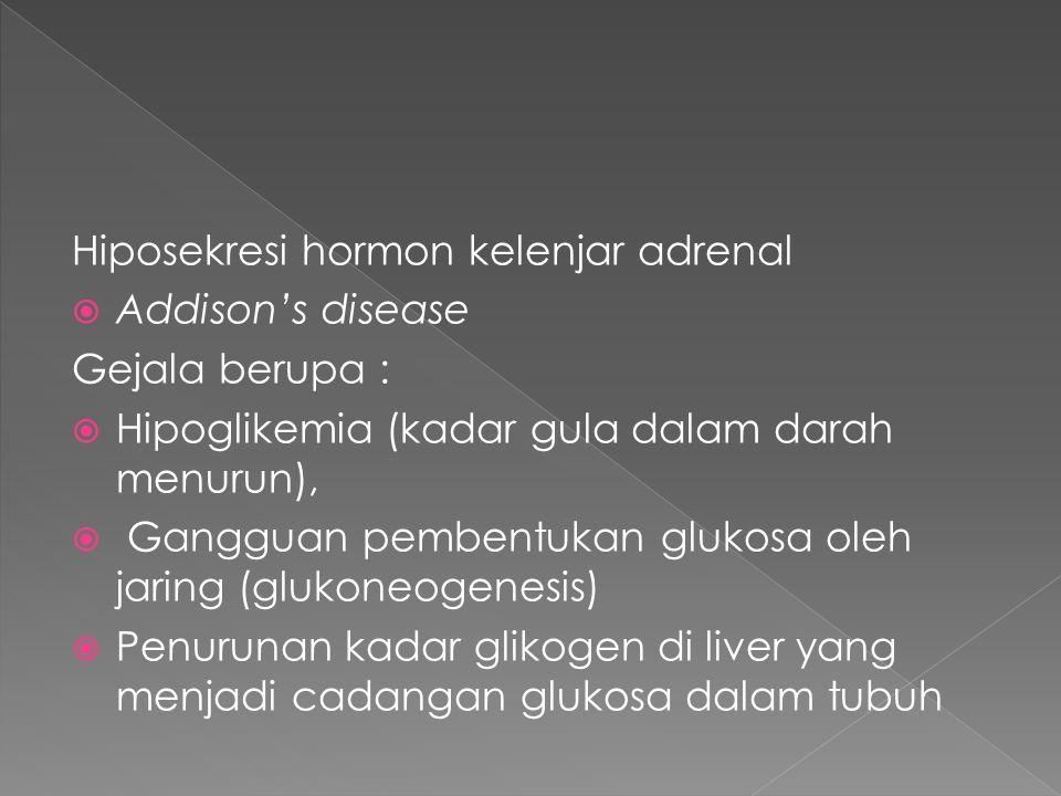 Hiposekresi hormon kelenjar adrenal  Addison's disease Gejala berupa :  Hipoglikemia (kadar gula dalam darah menurun),  Gangguan pembentukan glukosa oleh jaring (glukoneogenesis)  Penurunan kadar glikogen di liver yang menjadi cadangan glukosa dalam tubuh