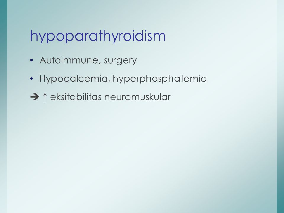 Autoimmune, surgery Hypocalcemia, hyperphosphatemia  ↑ eksitabilitas neuromuskular hypoparathyroidism