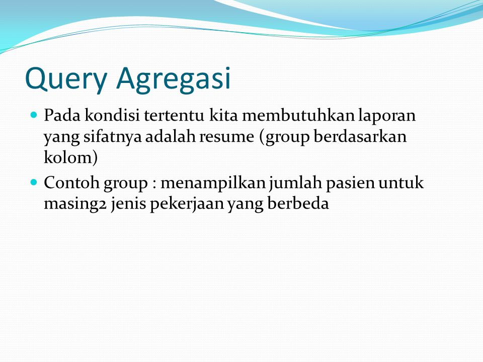 Query Agregasi Pada kondisi tertentu kita membutuhkan laporan yang sifatnya adalah resume (group berdasarkan kolom) Contoh group : menampilkan jumlah pasien untuk masing2 jenis pekerjaan yang berbeda