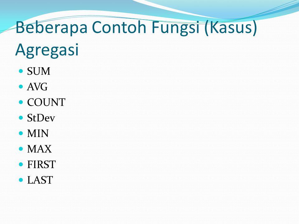 Beberapa Contoh Fungsi (Kasus) Agregasi SUM AVG COUNT StDev MIN MAX FIRST LAST