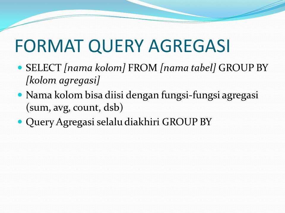 FORMAT QUERY AGREGASI SELECT [nama kolom] FROM [nama tabel] GROUP BY [kolom agregasi] Nama kolom bisa diisi dengan fungsi-fungsi agregasi (sum, avg, count, dsb) Query Agregasi selalu diakhiri GROUP BY