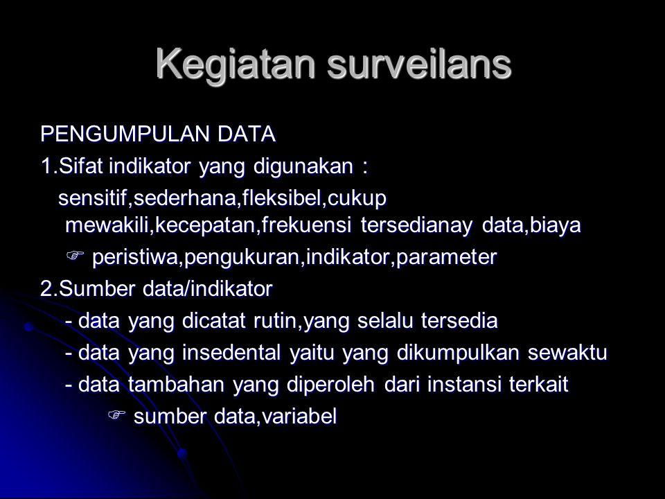 Kegiatan surveilans PENGUMPULAN DATA 1.Sifat indikator yang digunakan : sensitif,sederhana,fleksibel,cukup mewakili,kecepatan,frekuensi tersedianay da