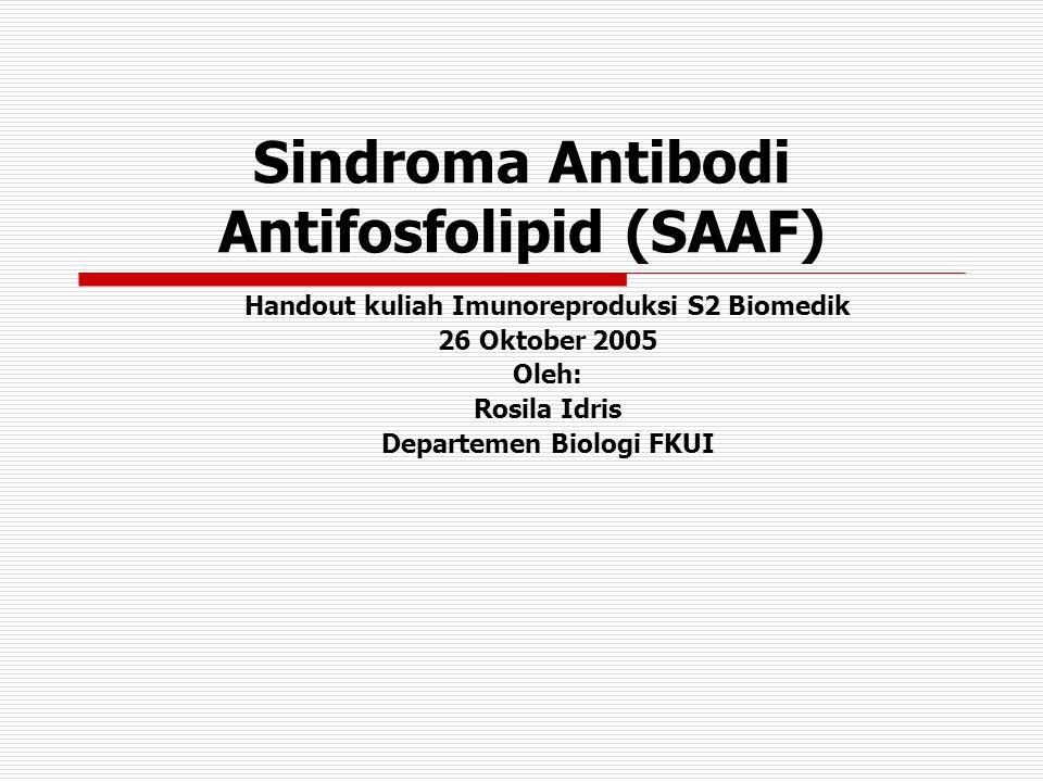 Sindroma Antibodi Antifosfolipid (SAAF) Handout kuliah Imunoreproduksi S2 Biomedik 26 Oktober 2005 Oleh: Rosila Idris Departemen Biologi FKUI